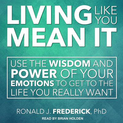 Living Like You Mean It: Use the Wisdom and Power of Your Emotions to Get the Life You Really Want Audiobook, by Ronald J. Frederick