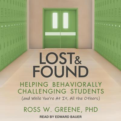 Lost and Found: Helping Behaviorally Challenging Students (and, While Youre At It, All the Others) Audiobook, by Ross W. Greene