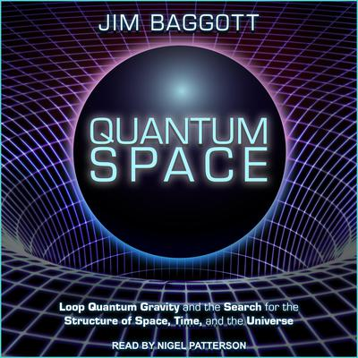 Quantum Space: Loop Quantum Gravity and the Search for the Structure of Space, Time, and the Universe Audiobook, by Jim Baggott