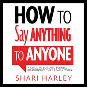 How to Say Anything to Anyone: A Guide to Building Business Relationships That Really Work Audiobook, by Shari Harley