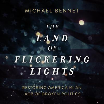 The Land of Flickering Lights: Restoring America in an Age of Broken Politics Audiobook, by