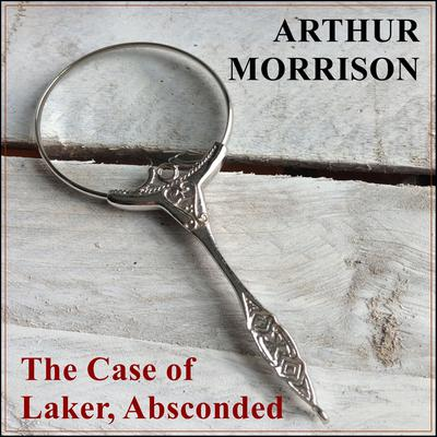 The Case of Laker, Absconded Audiobook, by Arthur Morrison