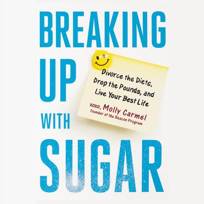 Breaking Up With Sugar: Divorce the Diets, Drop the Pounds, and Live Your Best Life Audiobook, by Molly Carmel