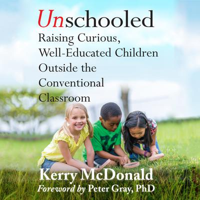 Unschooled: Raising Curious, Well-Educated Children Outside the Conventional Classroom Audiobook, by Kerry Mcdonald
