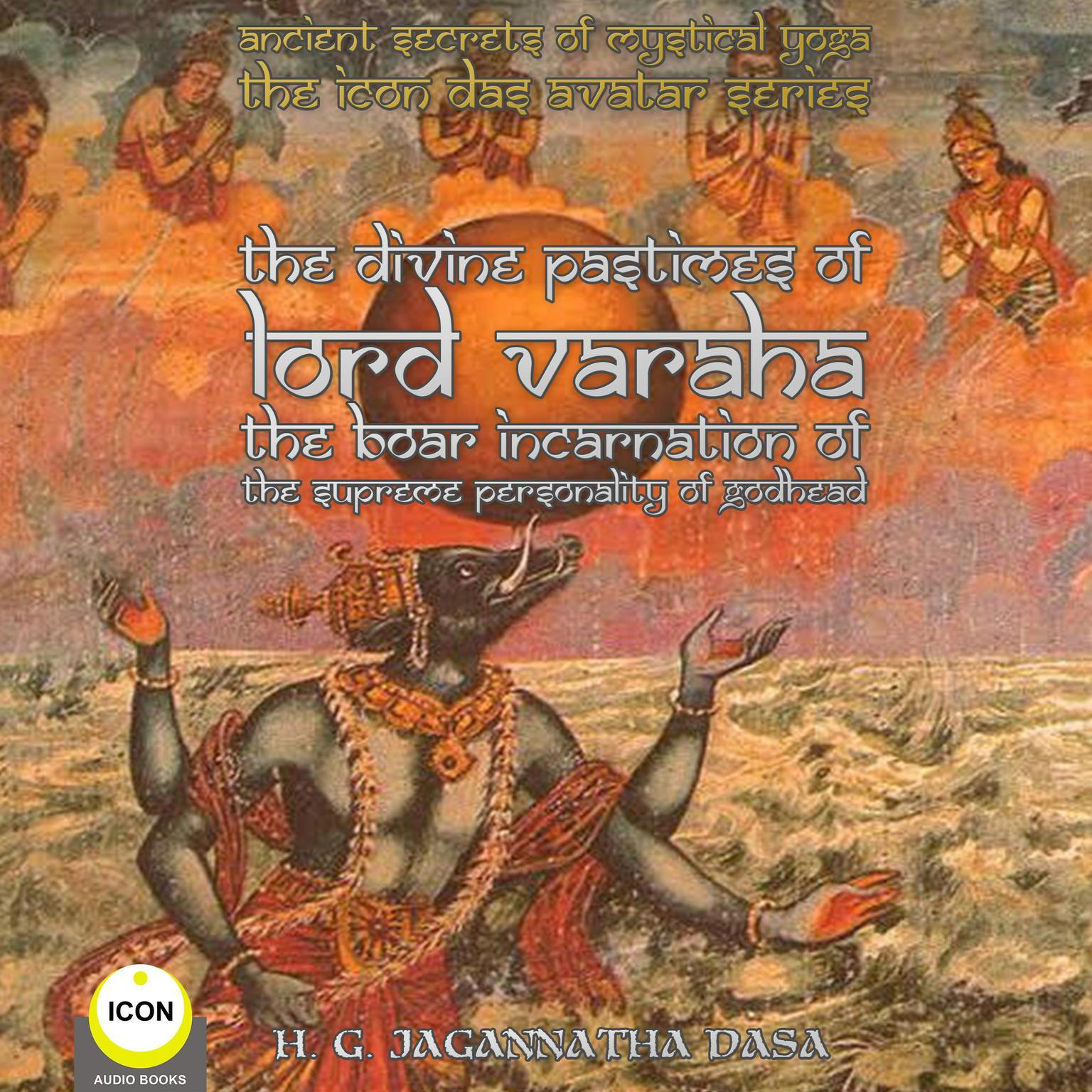 Printable Ancient Secrets of Mystical Yoga : The Icon Das Avatar Series: The Divine Pastimes Of Lord Varaha - The Boar Incarnation Of The Supreme Personality Of Godhead. Audiobook Cover Art