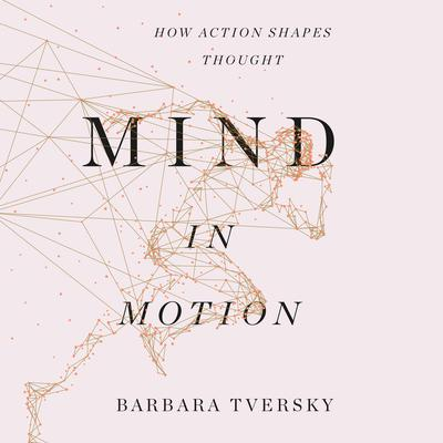 Mind in Motion: How Action Shapes Thought Audiobook, by Barbara Tversky