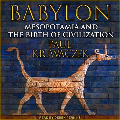 Babylon: Mesopotamia and the Birth of Civilization Audiobook, by Paul Kriwaczek