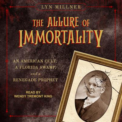 The Allure of Immortality: An American Cult, a Florida Swamp, and a Renegade Prophet Audiobook, by Lyn Millner