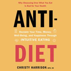 Anti-Diet: Reclaim Your Time, Money, Well-Being, and Happiness Through Intuitive Eating Audiobook, by Christy Harrison, MPH, RD