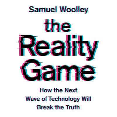 The Reality Game: How the Next Wave of Technology Will Break the Truth Audiobook, by Samuel Woolley