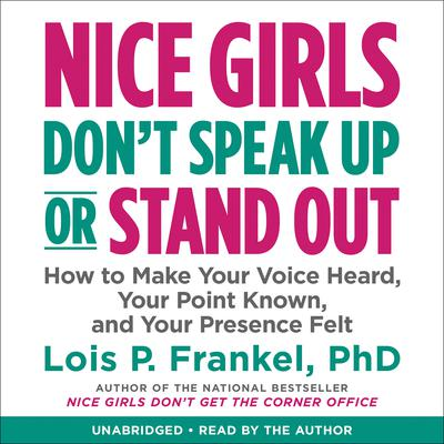 Nice Girls Dont Speak Up or Stand Out: How to Make Your Voice Heard, Your Point Known, and Your Presence Felt Audiobook, by Lois P. Frankel