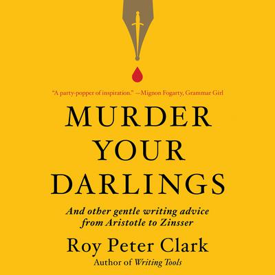 Murder Your Darlings: And Other Gentle Writing Advice from Aristotle to Zinsser Audiobook, by Roy Peter Clark