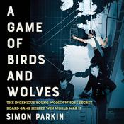 A Game of Birds and Wolves: The Ingenious Young Women Whose Secret Board Game Helped Win World War II Audiobook, by Simon Parkin