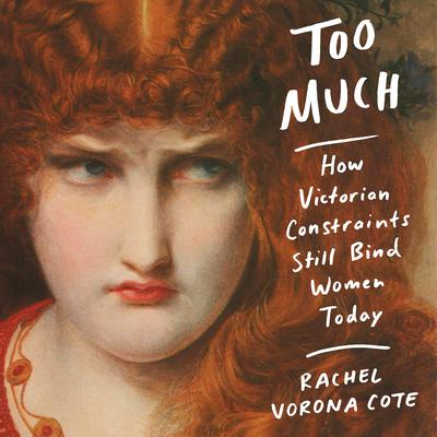 Too Much: How Victorian Constraints Still Bind Women Today Audiobook, by Rachel Vorona Cote