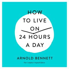 How to Live on 24 Hours a Day: The Complete Original Edition Audiobook, by Arnold Bennett