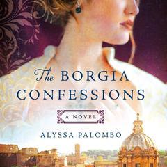The Borgia Confessions: A Novel Audiobook, by Alyssa Palombo
