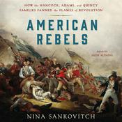 American Rebels: How the Hancock, Adams, and Quincy Families Fanned the Flames of Revolution Audiobook, by Nina Sankovitch