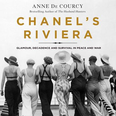 Chanels Riviera: Glamour, Decadence, and Survival in Peace and War, 1930-1944 Audiobook, by Anne de Courcy