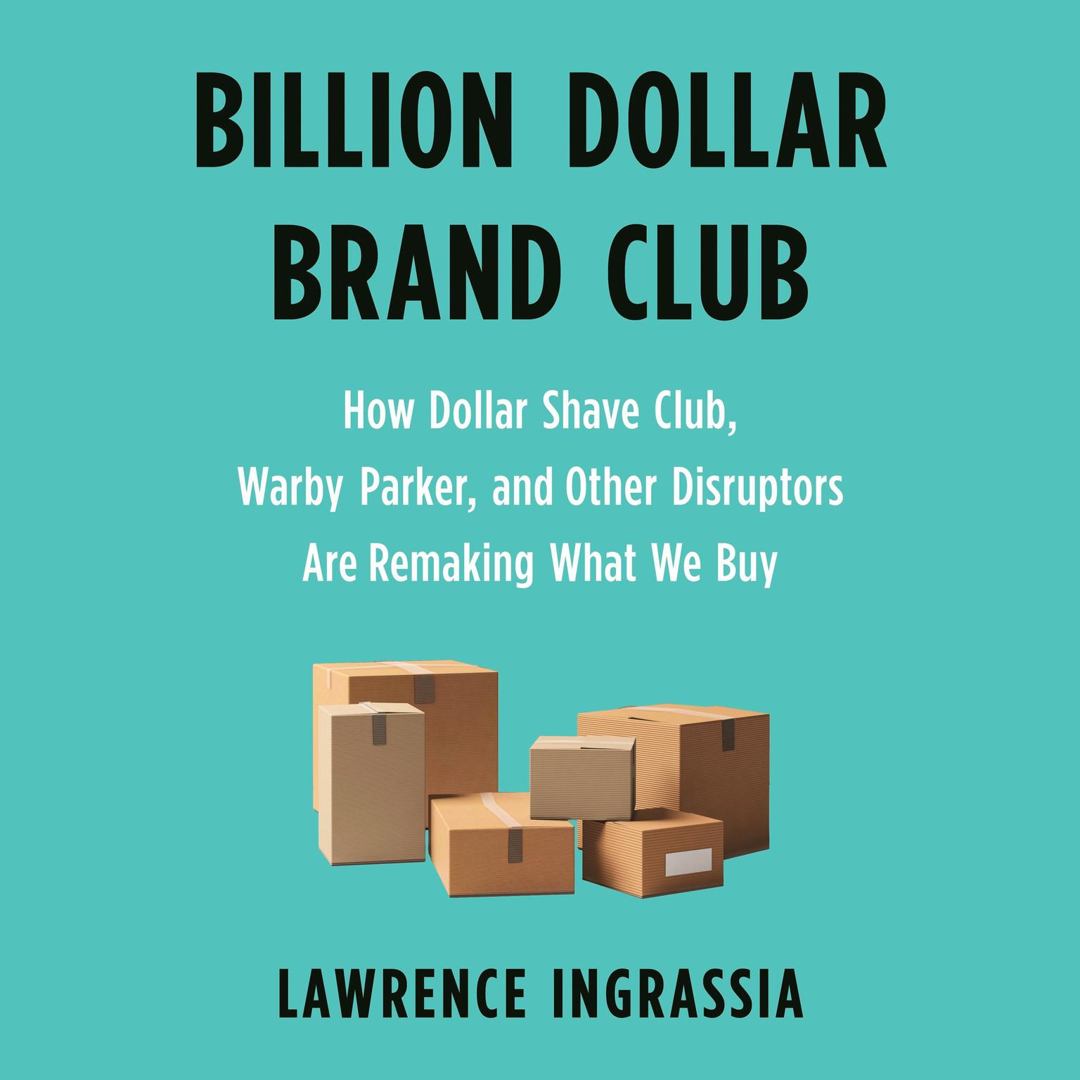Billion Dollar Brand Club: How Dollar Shave Club, Warby Parker, and Other Disruptors Are Remaking What We Buy Audiobook, by Lawrence Ingrassia