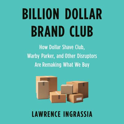 Billion Dollar Brand Club: How Dollar Shave Club, Warby Parker, and Other Disruptors Are Remaking What We Buy Audiobook, by