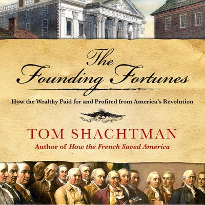 The Founding Fortunes: How the Wealthy Paid for and Profited from America's Revolution Audiobook, by Tom Shachtman