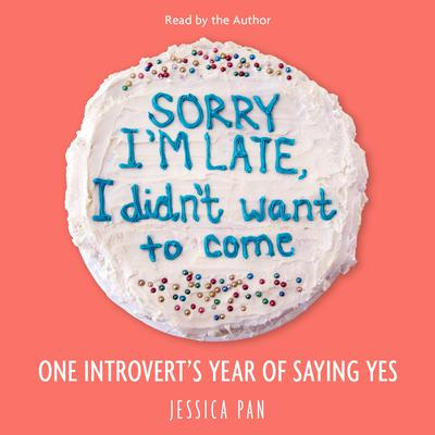 Sorry Im Late, I Didnt Want to Come: One Introverts Year of Saying Yes Audiobook, by Jessica Pan