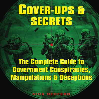 Cover-Ups & Secrets: The Complete Guide to Government Conspiracies, Manipulations & Deceptions Audiobook, by