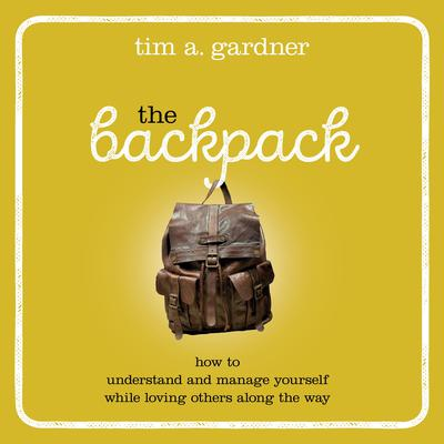 The Backpack: How to Understand and Manage Yourself While Loving Others Along the Way Audiobook, by Tim A. Gardner