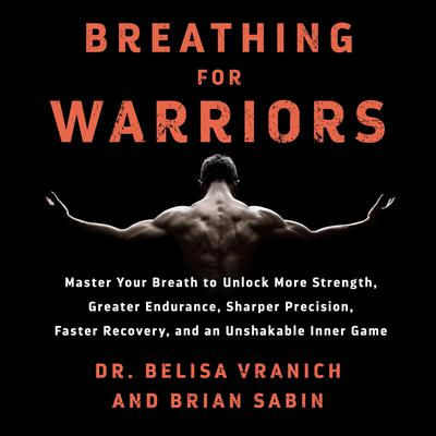 Breathing for Warriors: Master Your Breath to Unlock More Strength, Greater Endurance, Sharper Precision, Faster Recovery, and an Unshakable Inner Game Audiobook, by Belisa Vranich