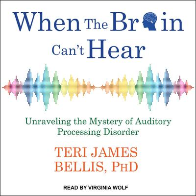 When the Brain Cant Hear: Unraveling the Mystery of Auditory Processing Disorder Audiobook, by Teri James Bellis