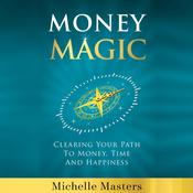Money Magic: Clearing Your Path to Money, Time and Happiness: Clearing Your Path to Money, Time and Happiness Audiobook, by Michelle Masters