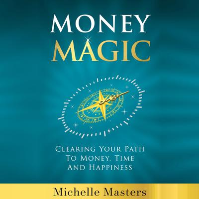 Money Magic: Clearing Your Path to Money, Time and Happiness: Clearing Your Path to Money, Time and Happiness Audiobook, by