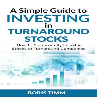 A Simple Guide to Investing in Turnaround Stocks: How to Successfully Invest in Stocks of Turnaround Companies Audiobook, by Boris Timm