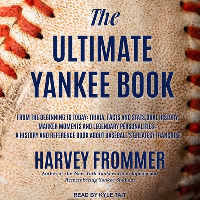 The Ultimate Yankee Book: From the Beginning to Today: Trivia, Facts and Stats, Oral History, Marker Moments and Legendary Personalities - A History and Reference Book About Baseball's Greatest Franchise Audiobook, by Harvey Frommer