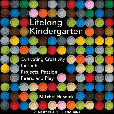 Lifelong Kindergarten: Cultivating Creativity through Projects, Passion, Peers, and Play Audiobook, by Mitchel Resnick