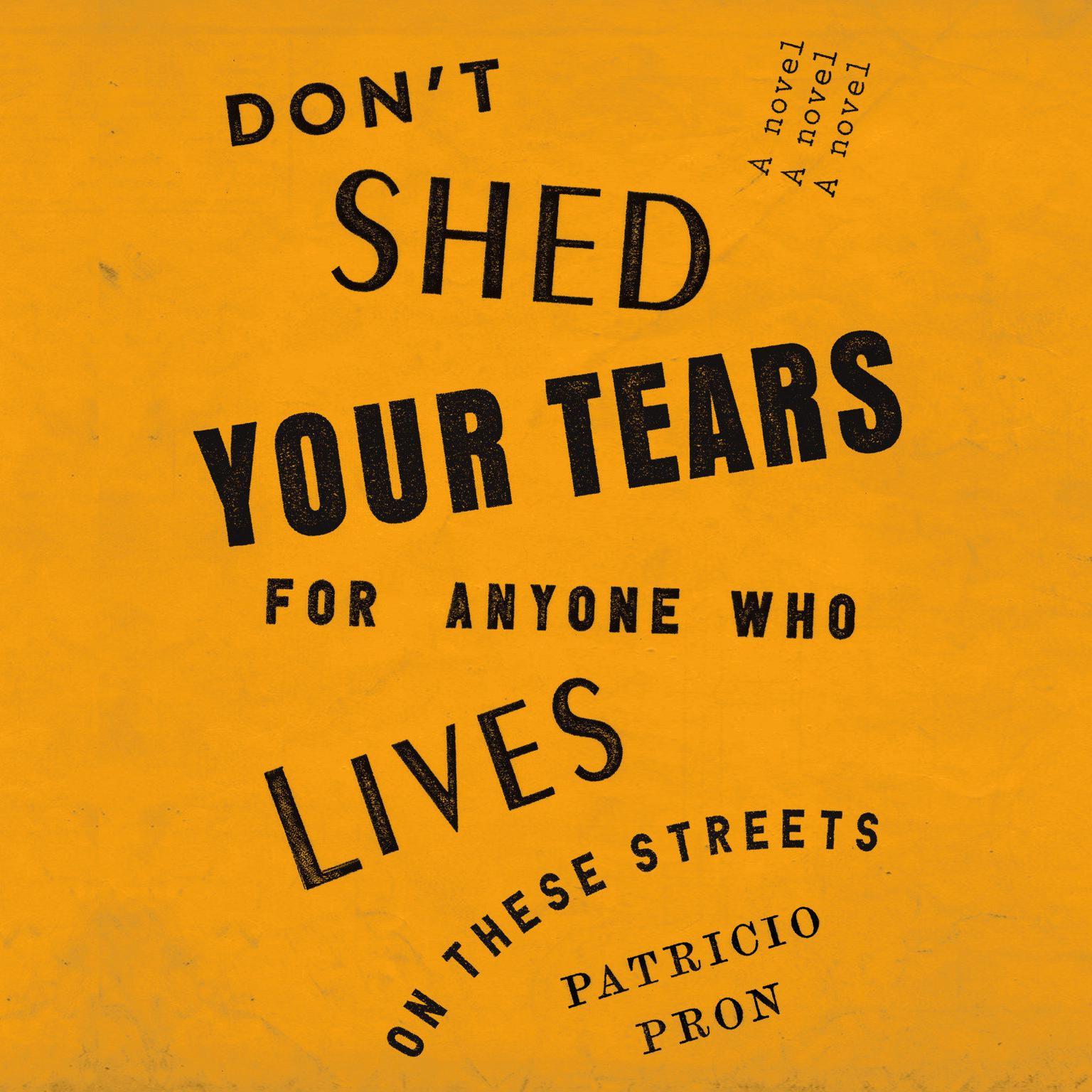 Dont Shed Your Tears for Anyone Who Lives on These Streets: A novel Audiobook, by Patricio Pron