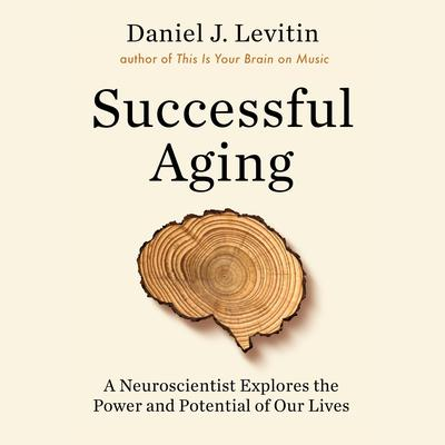 Successful Aging: A Neuroscientist Explores the Power and Potential of Our Lives Audiobook, by Daniel J. Levitin
