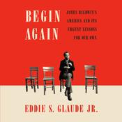 Begin Again: James Baldwin's America and Its Urgent Lessons for Our Own Audiobook, by Eddie S. Glaude