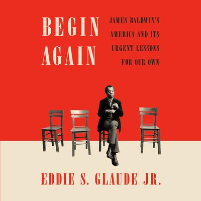 Begin Again: James Baldwin's America and Its Urgent Lessons for Our Own Audiobook, by