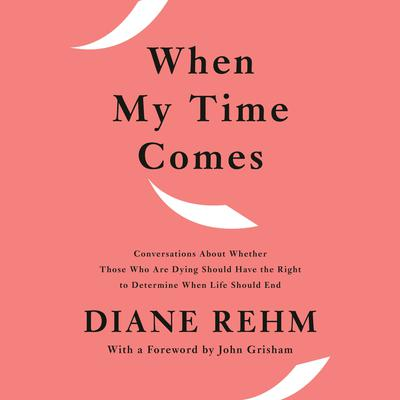 When My Time Comes: Conversations About Whether Those Who Are Dying Should Have the Right to Determine When Life Should End Audiobook, by Diane Rehm