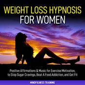 Weight Loss Hypnosis for Women: : Positive Affirmations & Music for Exercise Motivation, to Stop Sugar Cravings, Beat A Food Addiction, and Get Fit (Law of Attraction & Weight Loss Affirmations Guided Meditation) Audiobook, by Mindfulness Training