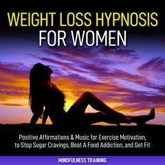 Weight Loss Hypnosis for Women: : Positive Affirmations & Music for Exercise Motivation, to Stop Sugar Cravings, Beat A Food Addiction, and Get Fit (Law of Attraction & Weight Loss Affirmations Guided Meditation) Audiobook, by