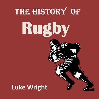 The History of Rugby Audiobook, by Luke Wright