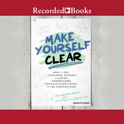 Make Yourself Clear: How to Use a Teaching Mindset to Listen, Understand, Explain Everything, and Be Understood Audiobook, by Reshan Richards