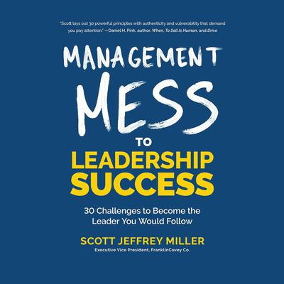 Management Mess to Leadership Success: 30 Challenges to Become the Leader You Would Follow Audiobook, by Scott Jeffrey Miller