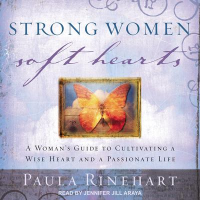 Strong Women, Soft Hearts: A Woman's Guide to Cultivating a Wise Heart and a Passionate Life Audiobook, by Paula Rinehart