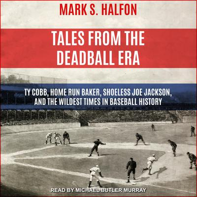 Tales from the Deadball Era: Ty Cobb, Home Run Baker, Shoeless Joe Jackson, and the Wildest Times in Baseball History Audiobook, by Mark S. Halfon