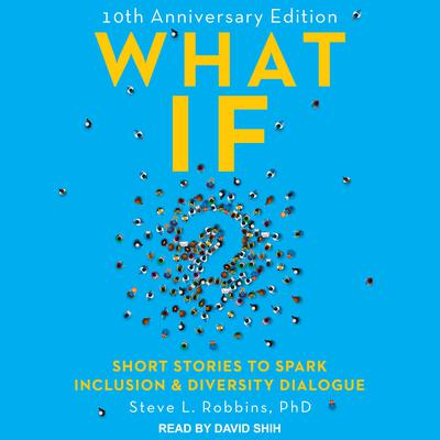 What If?: 10th Anniversary Edition: Short Stories to Spark Inclusion & Diversity Dialogue Audiobook, by Steve L. Robbins