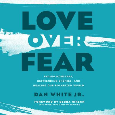 Love Over Fear: Facing Monsters, Befriending Enemies, and Healing Our Polarized World Audiobook, by Dan White