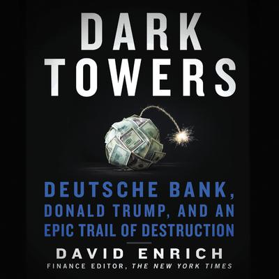 Dark Towers: Deutsche Bank, Donald Trump, and an Epic Trail of Destruction Audiobook, by